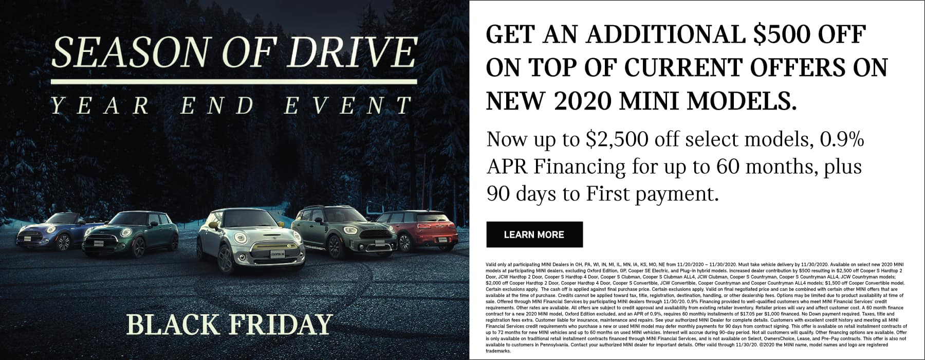 image of mini vehicles in dark forest with the text Season of Drive, Black Friday. Get An additional $500 off current offers on new mini models. Now up to $2,500 off select model, 0.9% APR for up to 60 months, plus 90 days to first payment. Through 11/30/2020.