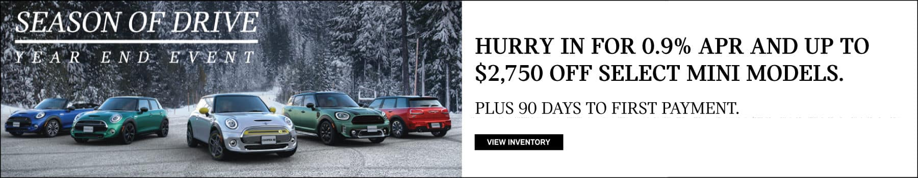 MINI family of vehicles with snow background and the season of drive logo. Season of Drive Year End Event. Hurry in for 0.9% APR and up to $2,750 off select MINI models. Plus 90 days to first payment.