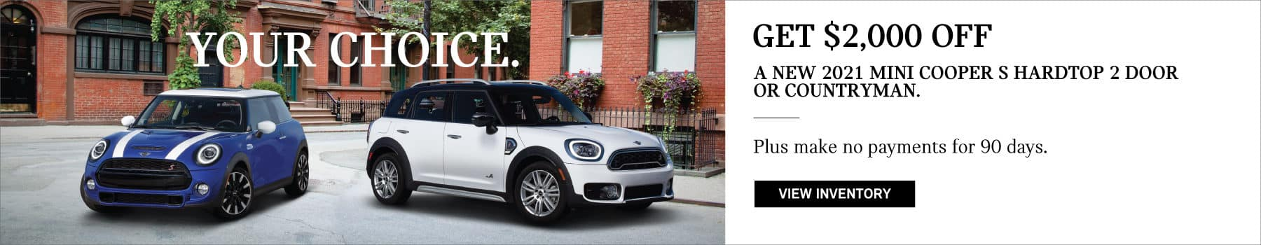 GET $2,000 OFF A NEW 2021 MINI COOPER S HARDTOP 2 DOOR OR A NEW 2021 MINI COOPER S COUNTRYMAN. PLUS, NO PAYMENTS FOR 90 DAYS. Your choice. See dealer for full details. Valid until 03/31/21. Click to view inventory. Picture shows a blue and white MINI Cooper S Hardtop 2 Door and a white MINI Cooper S Countryman parked in an urban square.
