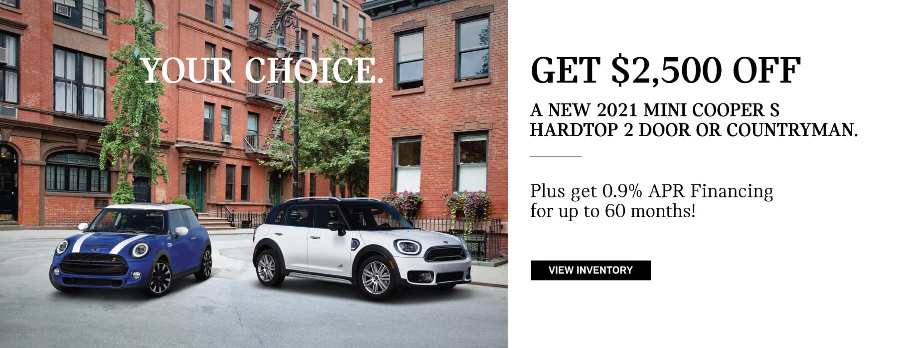 Hardtop/Countryman Finance offer: Your Choice – Get $2,500 off a 2021 MINI Cooper S Hardtop 2 Door or Countryman. And 0.9% APR Financing for up to 60 months.
