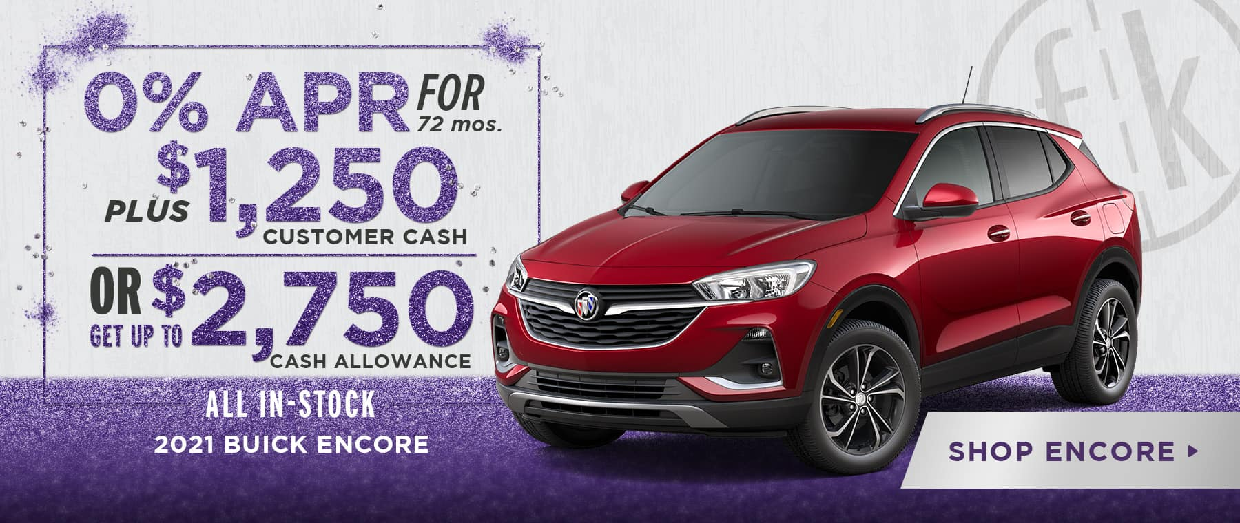 0% for 72 mos. PLUS $1,250 Customer Cash OR Get Up To $2,750 Cash Allowance 2021 Encore