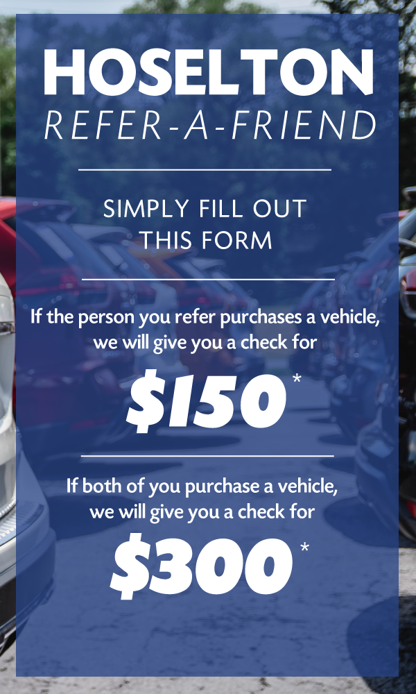 To receive an enhanced referral fee, the individual making the referral must complete the form on this website before the person they refer purchases their vehicle. To earn $150 simply complete this form and when your referral takes delivery by 8/31/2018 we mail you a check. Earn $300 if you purchase a vehicle in the month of August and your referral takes delivery by 8/31/2018.
