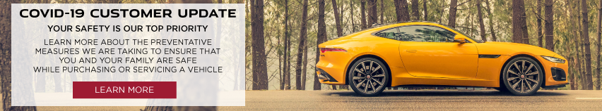 COVID-19 CUSTOMER UPDATE. YOUR SAFETY IS OUR TOP PRIORITY. LEARN MORE ABOUT THE PREVENTATIVE MEASURES WE ARE TAKING TO ENSURE THAT YOU AND YOUR FAMILY ARE SAFE WHILE PURCHASING OR SERVICING A VEHICLE. LEARN MORE. YELLOW 2021 JAGUAR F-TYPE DRIVING THROUGH WOODS.