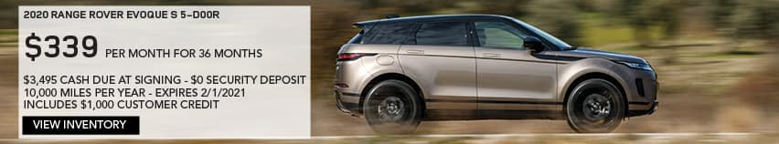 2020 RANGE ROVER EVOQUE S 5-DOOR. $339 PER MONTH. 36 MONTH LEASE TERM. $3,495 CASH DUE AT SIGNING. $0 SECURITY DEPOSIT. 10,000 MILES PER YEAR. EXCLUDES RETAILER FEES, TAXES, TITLE AND REGISTRATION FEES, PROCESSING FEE AND ANY EMISSION TESTING CHARGE. INCLUDES $1,000 CUSTOMER CREDIT. OFFER ENDS 2/1/2020. VIEW INVENTORY. BROWN RANGE ROVER EVOQUE DRIVING DOWN ROAD.