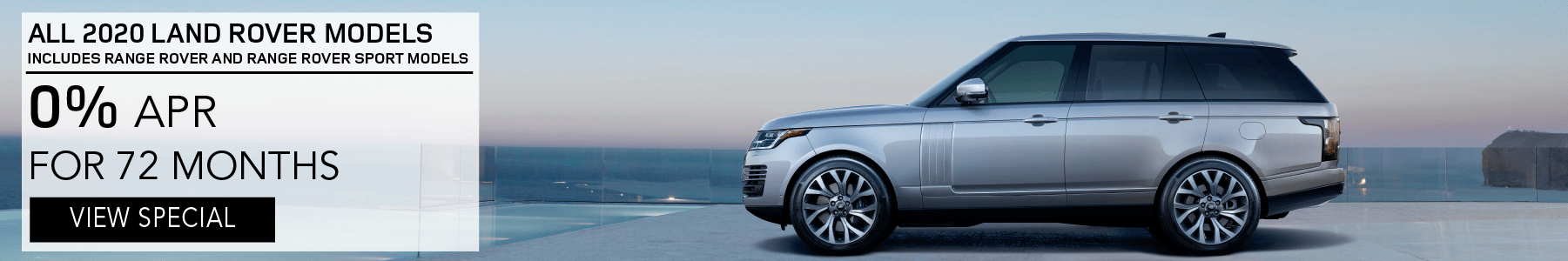 ALL 2020 LAND ROVER MODELS INCLUDES RANGE ROVER AND RANGE ROVER SPORT MODELS. 0% APR FOR 72 MONTHS. VIEW SPECIAL. SILVER RANGE ROVER PARKED ON BALCONY OVERLOOKING OCEAN.