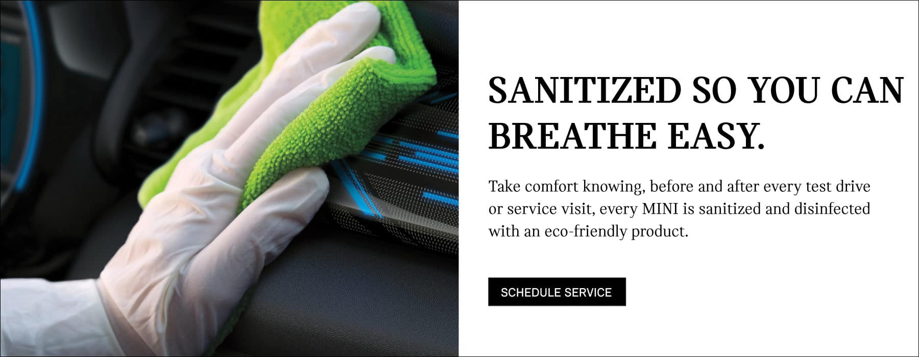 Sanitized so you can breathe easy. Take comfort knowing, before and after every test drive and service visit, every MINI is sanitized and disinfected with an eco friendly product.