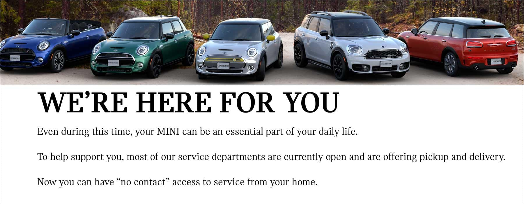 """WE'RE HERE FOR YOU. Even during this time, your MINI can be an essential part of your daily life. To help support you, most of our service departments are currently open and are offering pickup and delivery. Now you can have """"no contact"""" access to service from your home."""