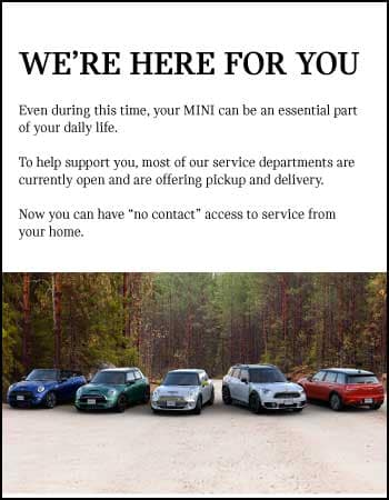 WE'RE HERE FOR YOU. Even during this time, your MINI can be an essential part of your daily life. To help support you, most of our service departments are currently open.