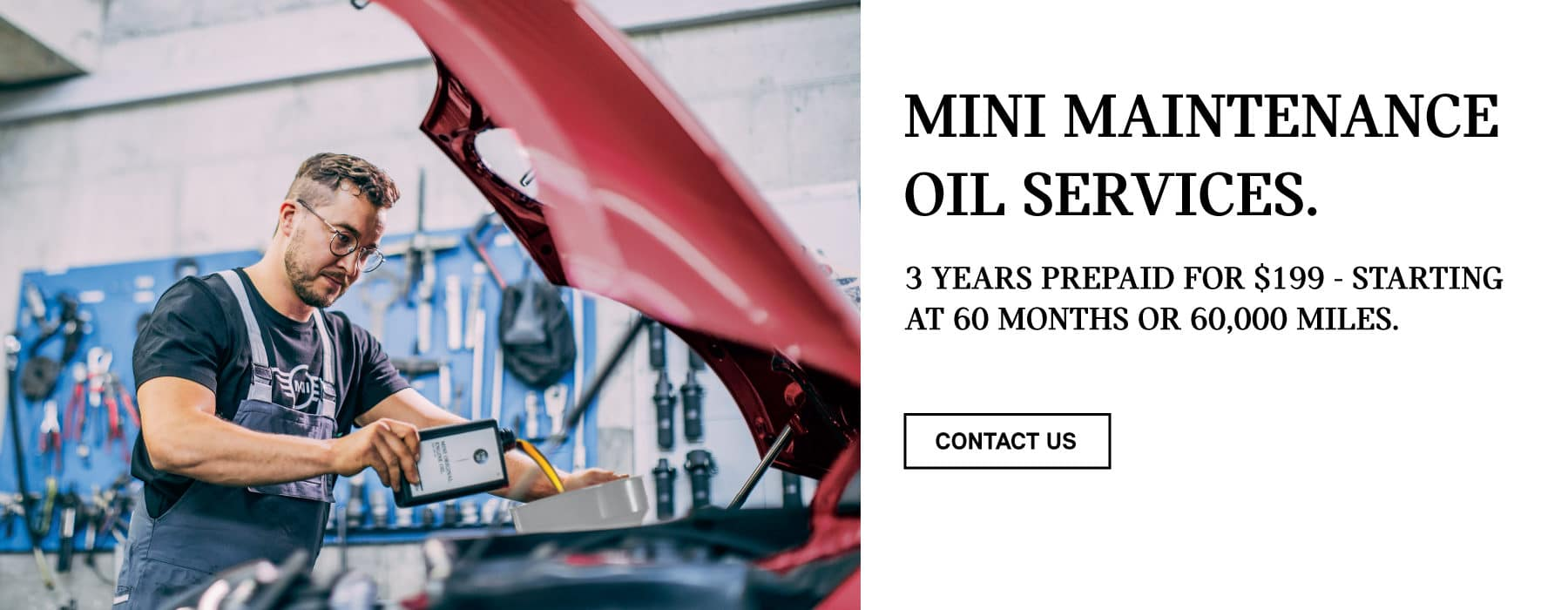 MINI MAINTENANCE OIL SERVICES. 3 YEARS PREPAID FOR $199 - STARTING AT 60 MONTHS OR 60,000 MILES. CONTACT US BUTTON.