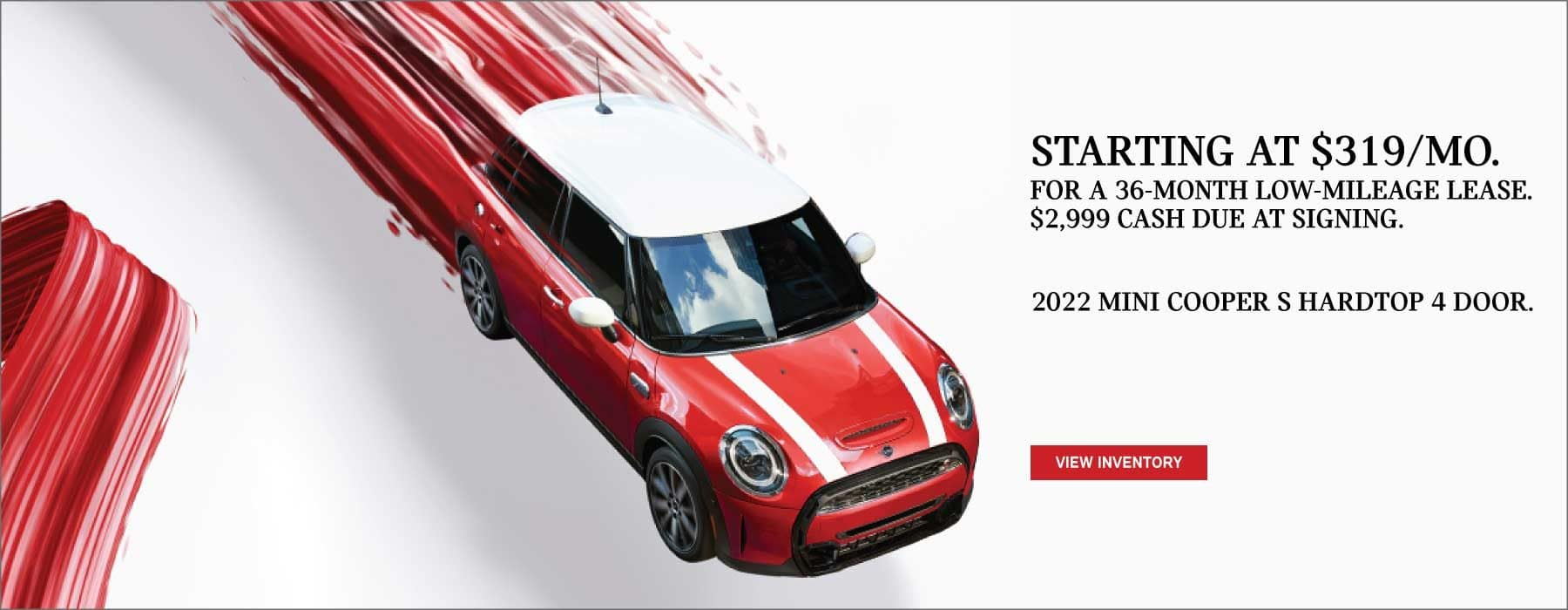 LEASE A 2022 MINI COOPER S HARDTOP 4 DOOR FOR $319 A MONTH FOR A 36 MONTH LOW MILEAGE LEASE. $2,999 CASH DUE AT SIGNING. VIEW INVENTORY BUTTON.
