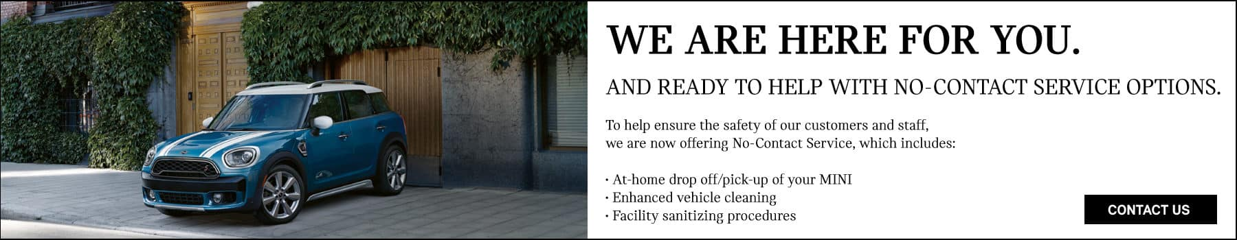 WE ARE HERE FOR YOU AND READY TO HELP WITH NO-CONTACT SERVICE OPTIONS. TO HELP ENSURE THE SAFETY OF OUR CUSTOMERS AND STAFF, WE ARE NOW OFFERING NO-CONTACT SERVICE, WHICH INCLUDES: AT HOME DROP-OFF AND PICK-UP OF YOUR MINI. ENHANCED VEHICLE CLEANING AND FACILITY SANITIZING PROCEDURES. CONTACT US BUTTON.