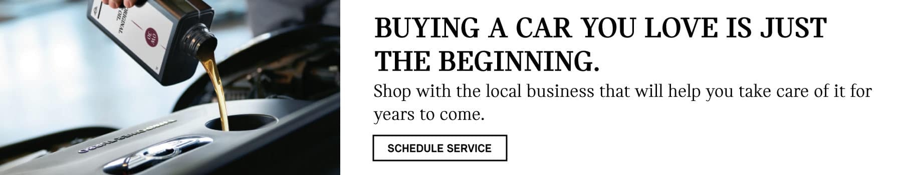 BUYING A CAR YOU LOVE IS JUST THE BEGINNING. Shop with the local business that will help you take care of it for years to come. SCHEDULE SERVICE BUTTON.