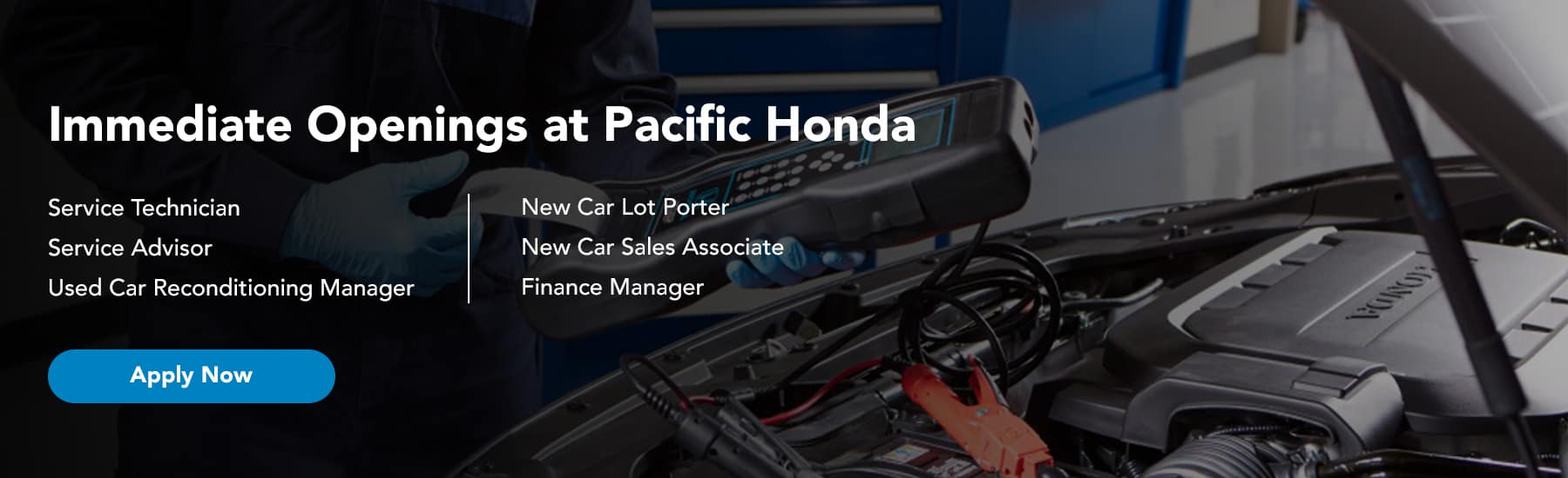 Immediate Openings at Pacific Honda List the open positions which are Service Technician Service Advisor Used Car Reconditioning Manager New Car Lot Porter New Car Sales Associate Finance Manager