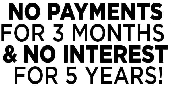 BUY WITH NO PAYMENTS FOR 3 MONTHS & NO INTEREST FOR 5 YEARS